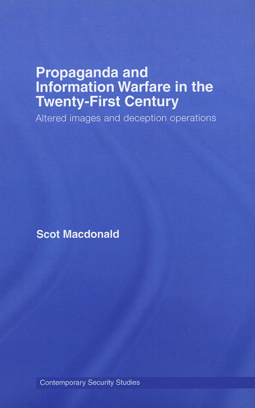 Propaganda and Information Warfare in the Twenty-First Century: Altered Images and deception operations by Scott Macdonald